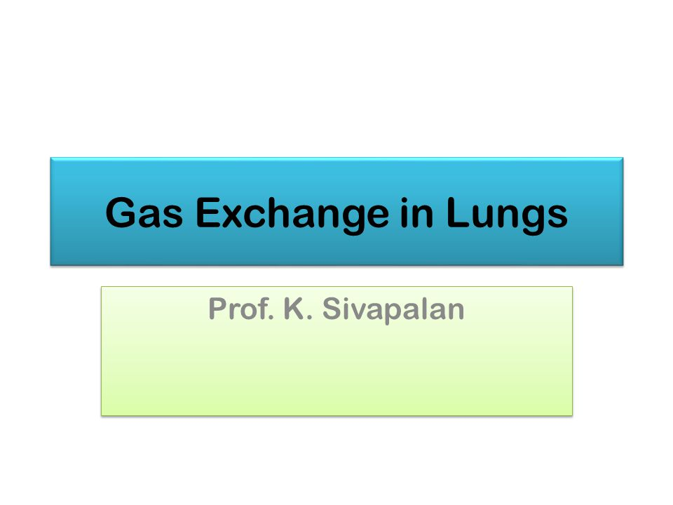 Gas Exchange in Lungs Prof. K. Sivapalan