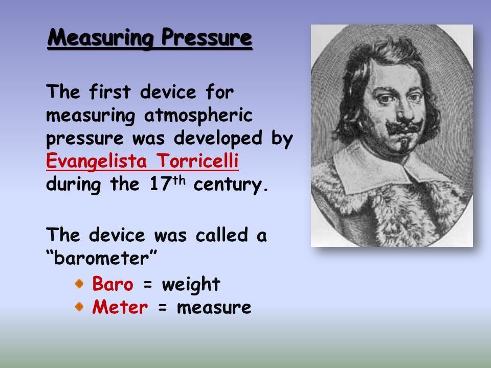 Measuring Pressure The first device for measuring atmospheric pressure was developed by Evangelista Torricelli during the 17 th century.
