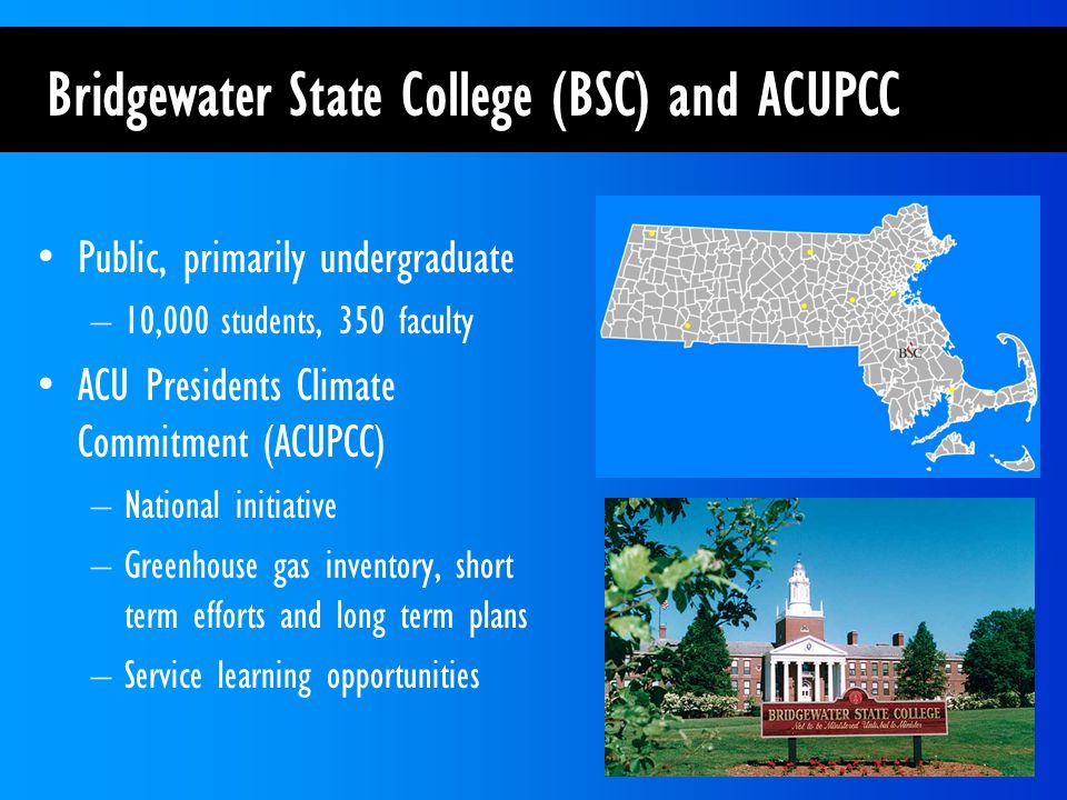 Public, primarily undergraduate –10,000 students, 350 faculty ACU Presidents Climate Commitment (ACUPCC) –National initiative –Greenhouse gas inventory, short term efforts and long term plans –Service learning opportunities Bridgewater State College (BSC) and ACUPCC
