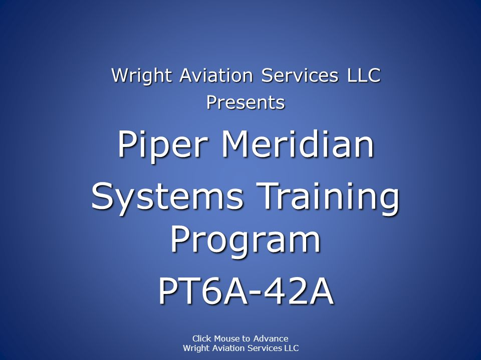 Wright Aviation Services LLC Presents Piper Meridian Systems Training Program PT6A-42A Click Mouse to Advance Wright Aviation Services LLC