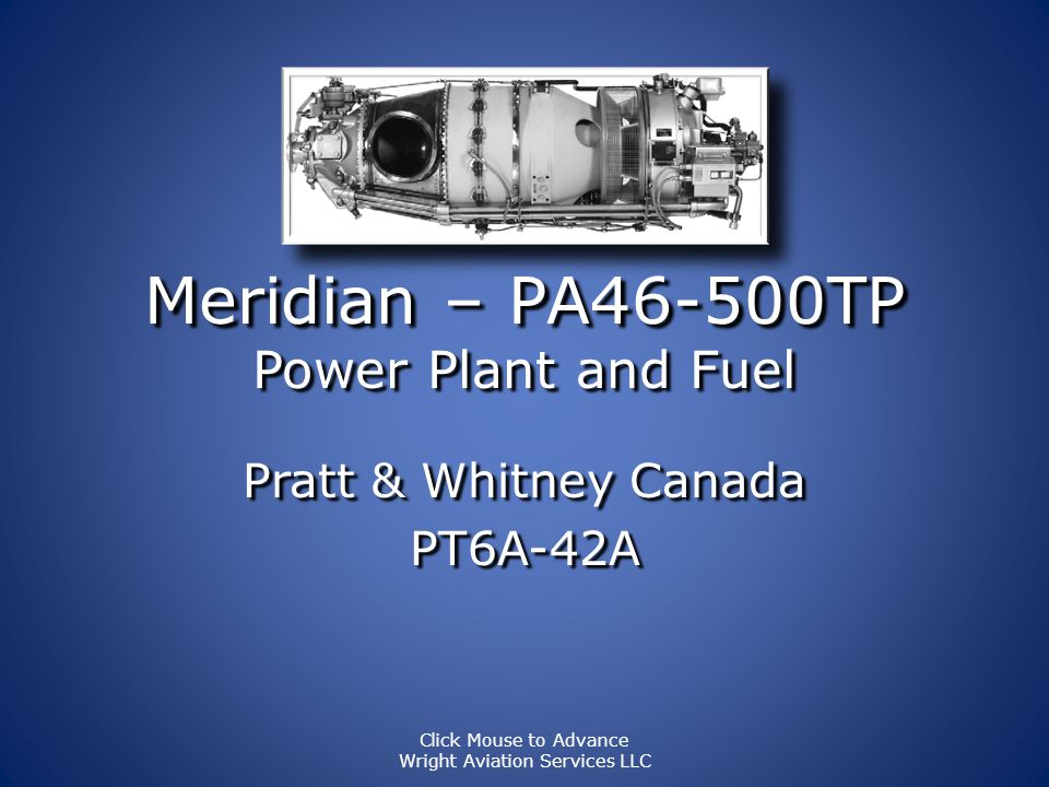 Meridian – PA46-500TP Power Plant – Engine Controls Condition Lever Cut-OFF/Feather Cut-OFF/Feather Run Run Power Lever Power range Power range Idle Idle Beta Beta Reverse Reverse MOR Lever (manual override) Stored Stored Power range Power range Friction Lever Click Mouse to Advance Wright Aviation Services LLC