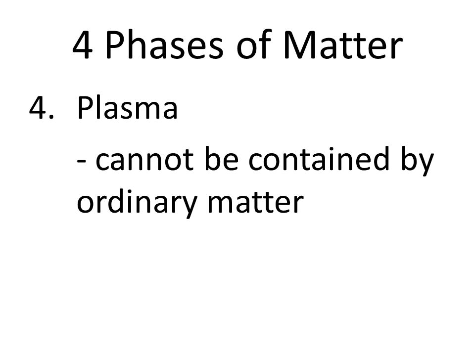 4 Phases of Matter 4.Plasma - cannot be contained by ordinary matter
