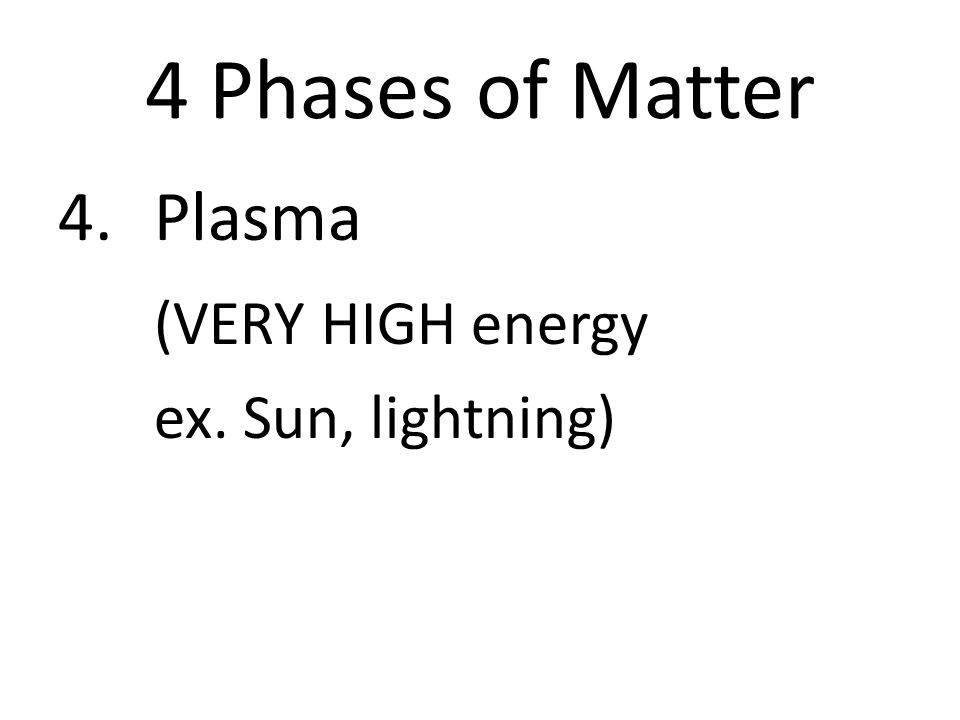 4 Phases of Matter 4.Plasma (VERY HIGH energy ex. Sun, lightning)