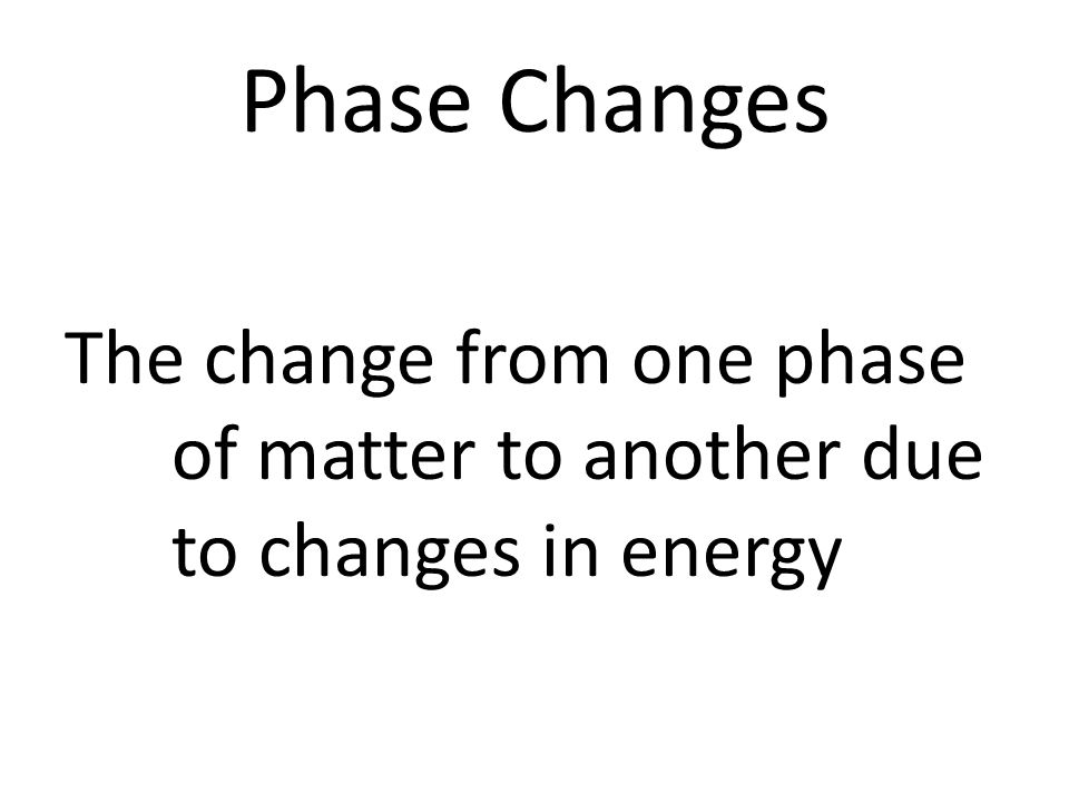 Phase Changes The change from one phase of matter to another due to changes in energy