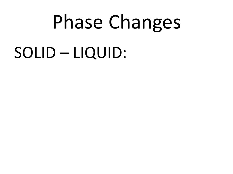Phase Changes SOLID – LIQUID: