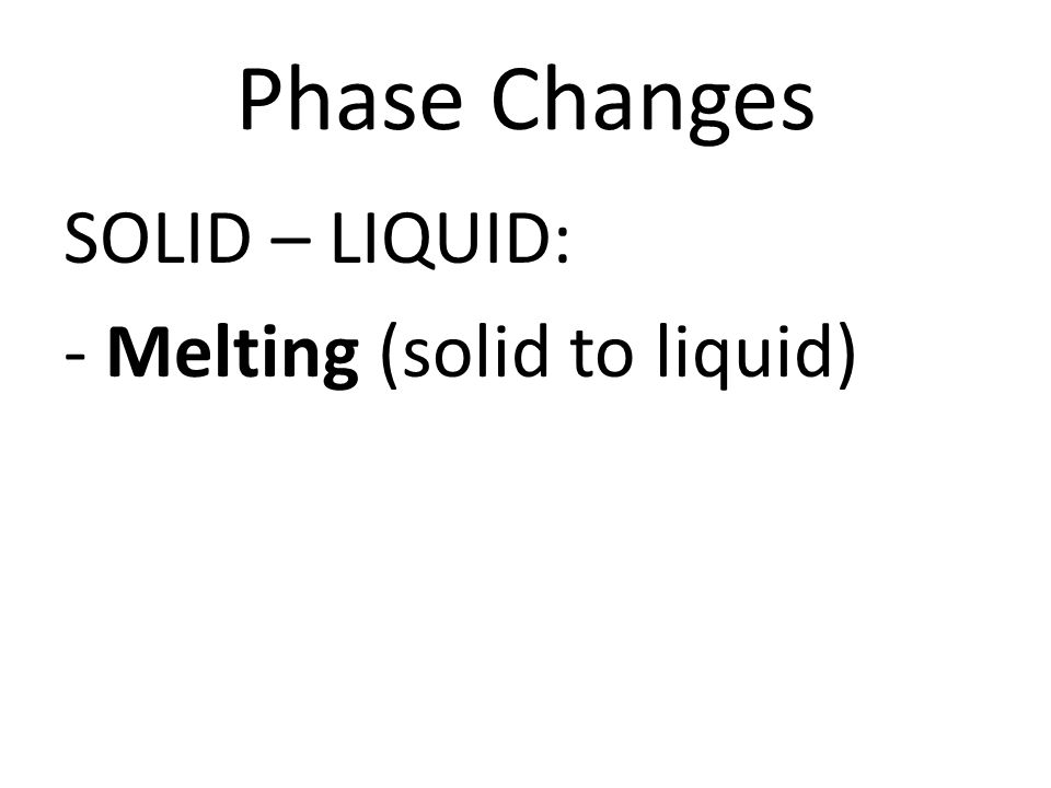 Phase Changes SOLID – LIQUID: - Melting (solid to liquid)