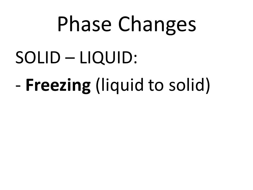 Phase Changes SOLID – LIQUID: - Freezing (liquid to solid)