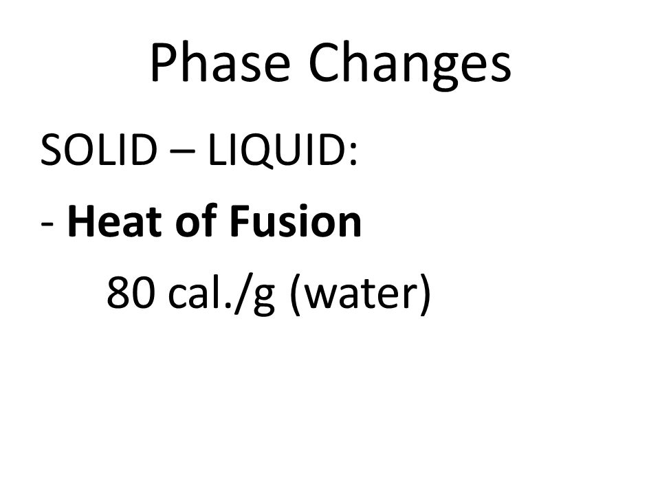 Phase Changes SOLID – LIQUID: - Heat of Fusion 80 cal./g (water)