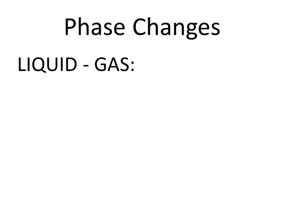 Phase Changes LIQUID - GAS: