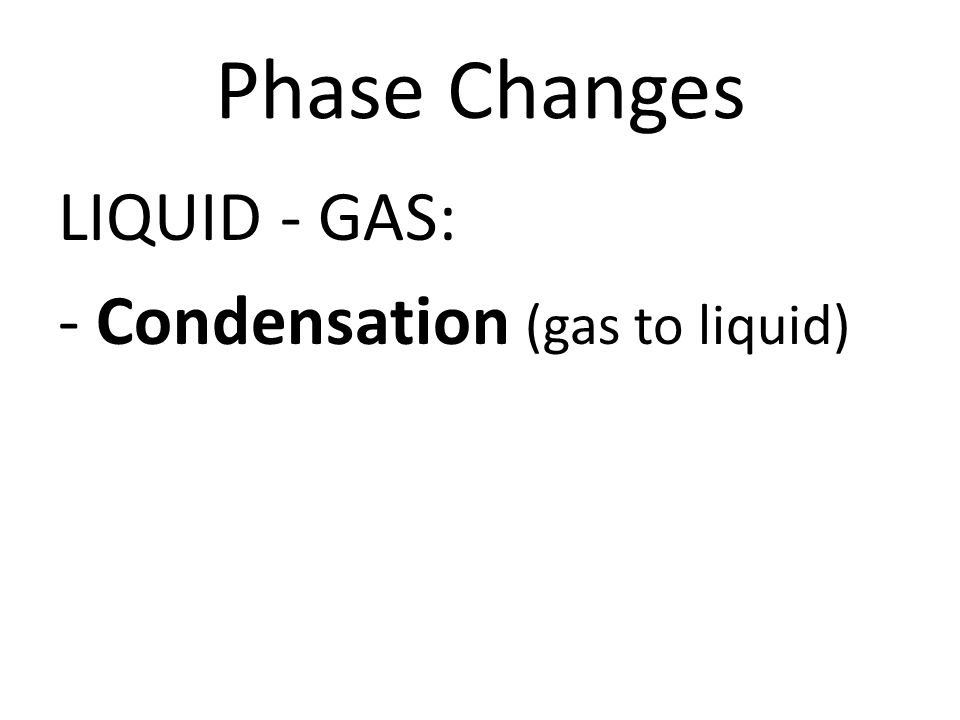 Phase Changes LIQUID - GAS: - Condensation (gas to liquid)