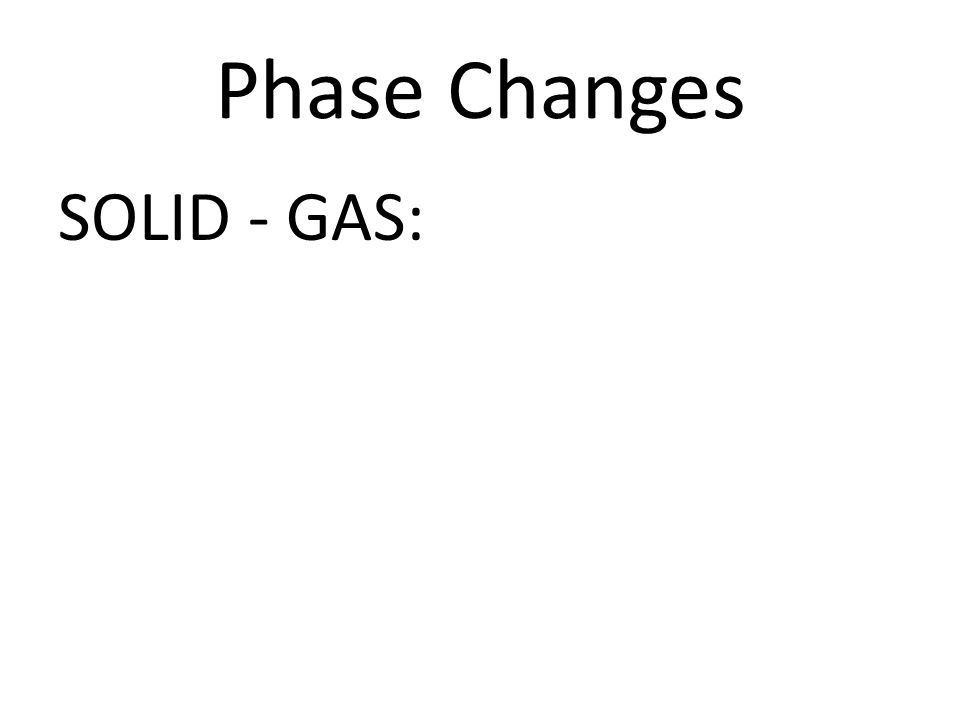 Phase Changes SOLID - GAS: