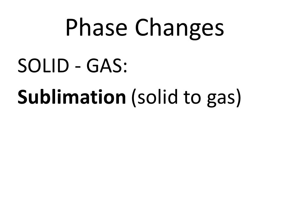 Phase Changes SOLID - GAS: Sublimation (solid to gas)