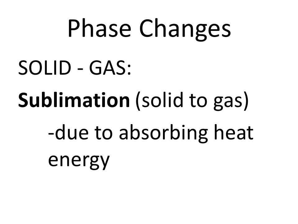 Phase Changes SOLID - GAS: Sublimation (solid to gas) -due to absorbing heat energy