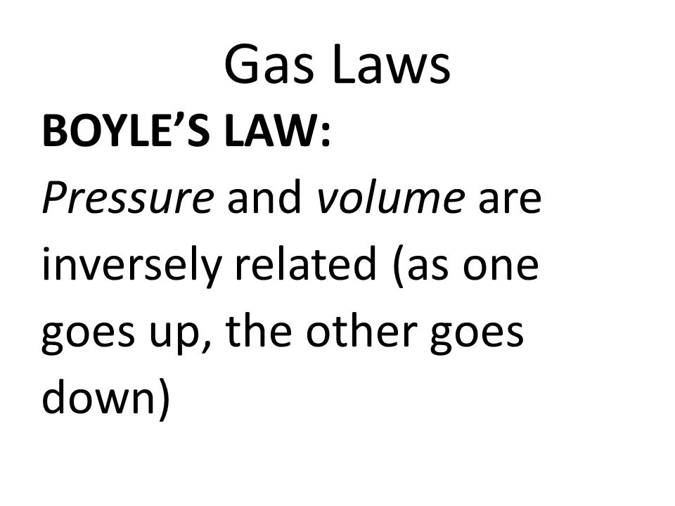 Gas Laws BOYLES LAW: Pressure and volume are inversely related (as one goes up, the other goes down)