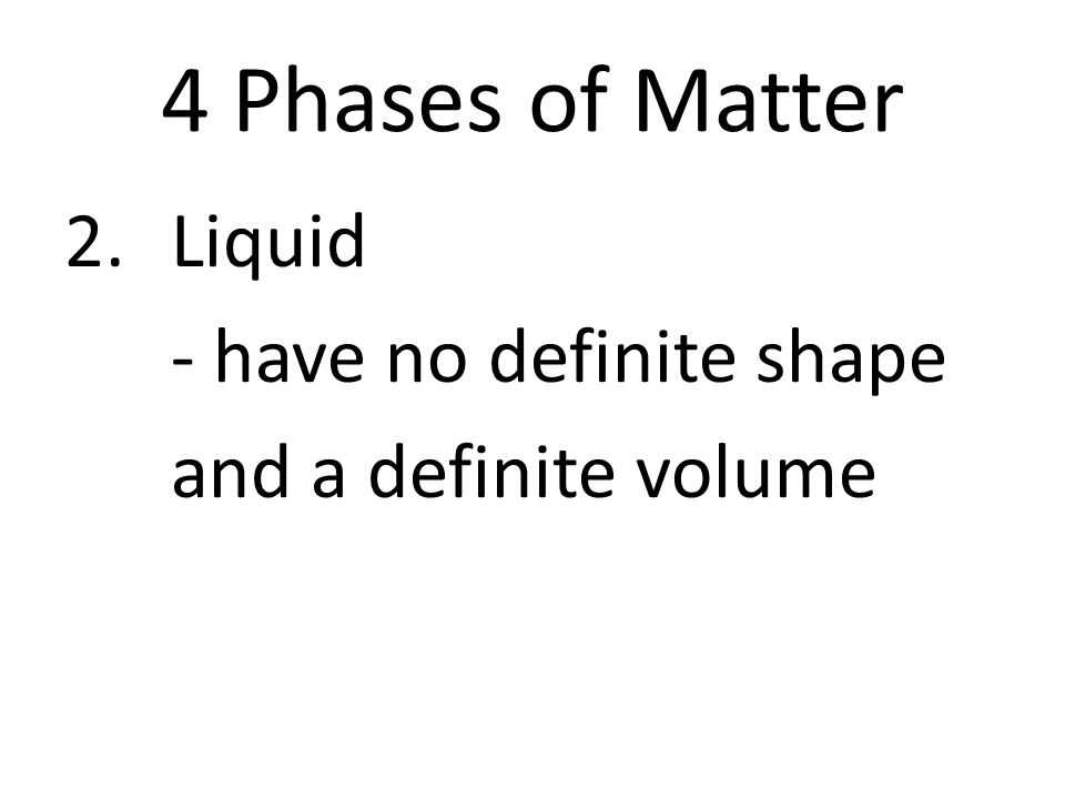 4 Phases of Matter 2.Liquid - have no definite shape and a definite volume