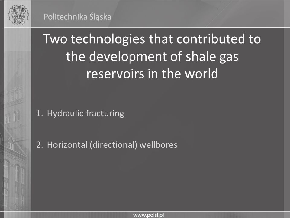 Two technologies that contributed to the development of shale gas reservoirs in the world 1.Hydraulic fracturing 2.Horizontal (directional) wellbores