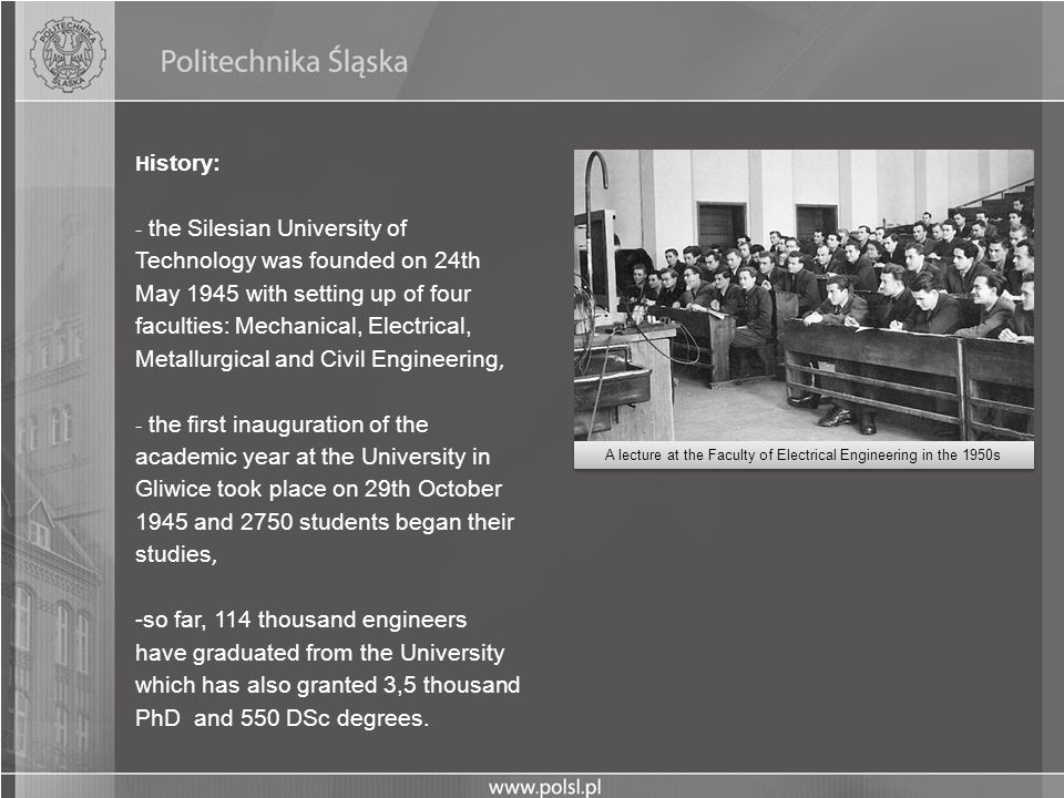 H istory: - the Silesian University of Technology was founded on 24th May 1945 with setting up of four faculties: Mechanical, Electrical, Metallurgica