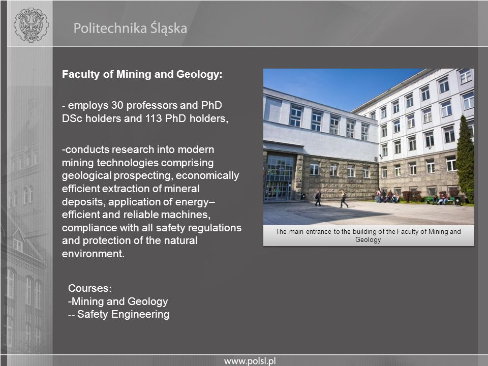 Faculty of Mining and Geology: - employs 30 professors and PhD DSc holders and 113 PhD holders, -conducts research into modern mining technologies com
