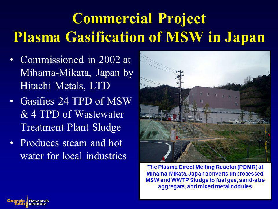 Commercial Project Plasma Gasification of MSW in Japan Commissioned in 2002 at Utashinai, Japan by Hitachi Metals, LTD Original Design – gasification of 170 TPD of MSW and Automobile Shredder Residue (ASR) Current Design – Gasification of approximately 300 TPD of MSW Generates up to 7.9 MW of electricity with ~4.3 MW to grid The Plasma Direct Melting Reactor (PDMR) at Utashinai, Japan converts unprocessed MSW and ASR to electricity, sand-size aggregate, and mixed metal nodules