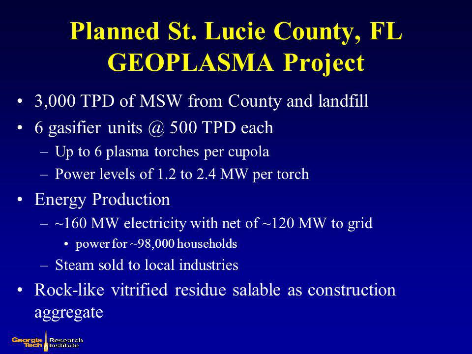 Planned GEOPLASMA Project (contd) County landfill eliminated in about 18 years Estimated capital cost approximately $450 million –Similar to cost for WTE incinerator Tipping fees of ~$30/ton will be profitable –Average U.S.