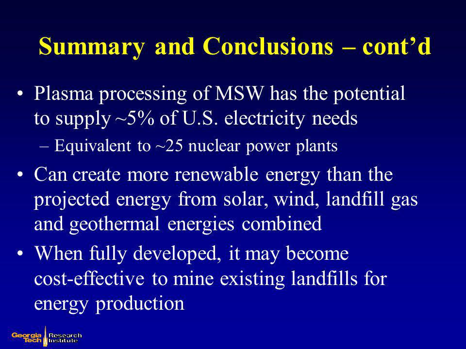 Summary and Conclusions – contd Plasma processing of MSW has the potential to supply ~5% of U.S. electricity needs –Equivalent to ~25 nuclear power pl