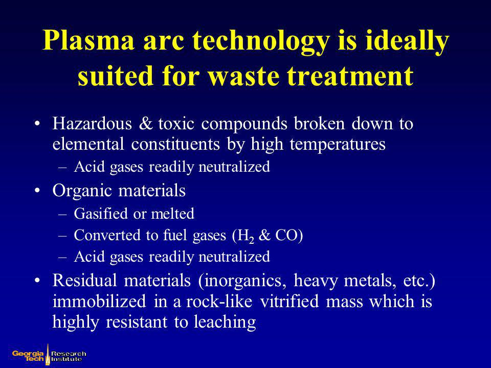Plasma Arc Technology Remediation Facts No other remediation technology can achieve the sustained temperature levels (>7000°C) or energy densities (up to 100 MW/m 3 ) All known contaminants can be effectively treated or remediated Contaminated soil, rock, and landfill deposits can be readily gasified or immobilized in a vitrified rock-like material