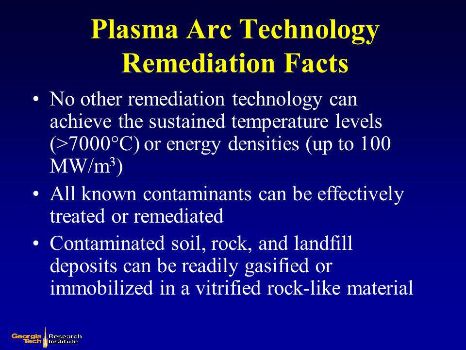 Plasma Arc Technology Remediation Facts No other remediation technology can achieve the sustained temperature levels (>7000°C) or energy densities (up