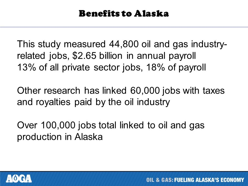 This study measured 44,800 oil and gas industry- related jobs, $2.65 billion in annual payroll 13% of all private sector jobs, 18% of payroll Other research has linked 60,000 jobs with taxes and royalties paid by the oil industry Over 100,000 jobs total linked to oil and gas production in Alaska