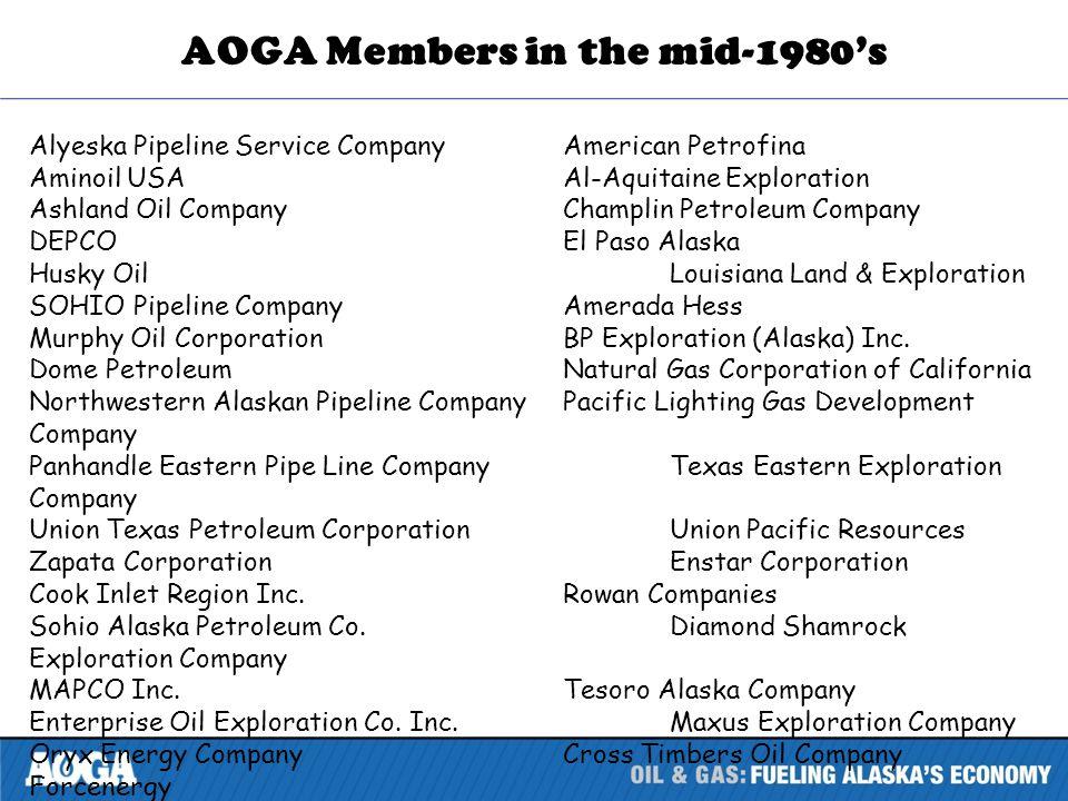 AOGA Members in the mid-1980s Alyeska Pipeline Service CompanyAmerican Petrofina Aminoil USAAl-Aquitaine Exploration Ashland Oil CompanyChamplin Petroleum Company DEPCOEl Paso Alaska Husky OilLouisiana Land & Exploration SOHIO Pipeline CompanyAmerada Hess Murphy Oil CorporationBP Exploration (Alaska) Inc.