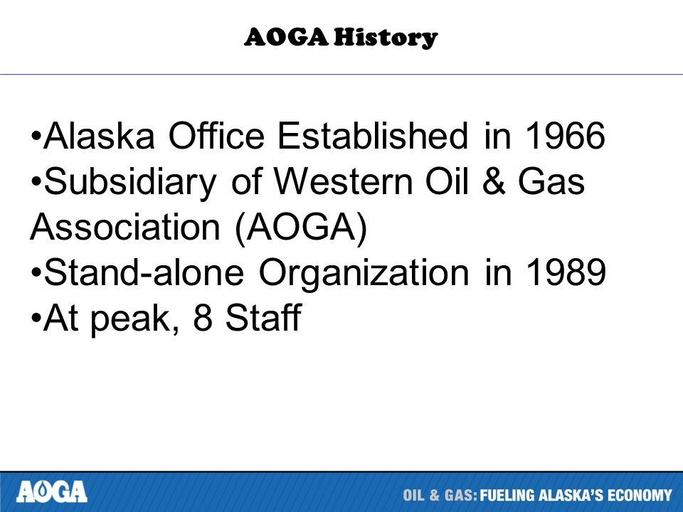 Alaska Office Established in 1966 Subsidiary of Western Oil & Gas Association (AOGA) Stand-alone Organization in 1989 At peak, 8 Staff AOGA History