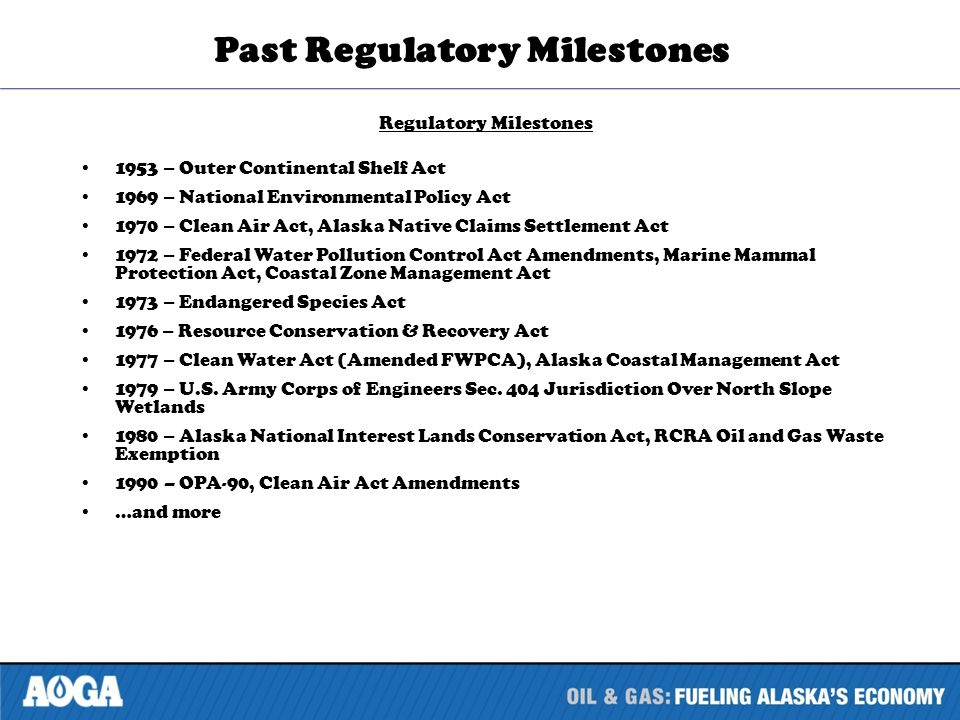 Past Regulatory Milestones Regulatory Milestones 1953 – Outer Continental Shelf Act 1969 – National Environmental Policy Act 1970 – Clean Air Act, Alaska Native Claims Settlement Act 1972 – Federal Water Pollution Control Act Amendments, Marine Mammal Protection Act, Coastal Zone Management Act 1973 – Endangered Species Act 1976 – Resource Conservation & Recovery Act 1977 – Clean Water Act (Amended FWPCA), Alaska Coastal Management Act 1979 – U.S.