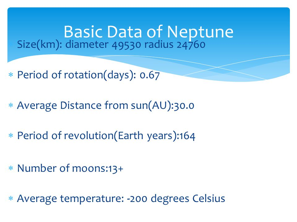 Size(km): diameter 49530 radius 24760 Period of rotation(days): 0.67 Average Distance from sun(AU):30.0 Period of revolution(Earth years):164 Number o