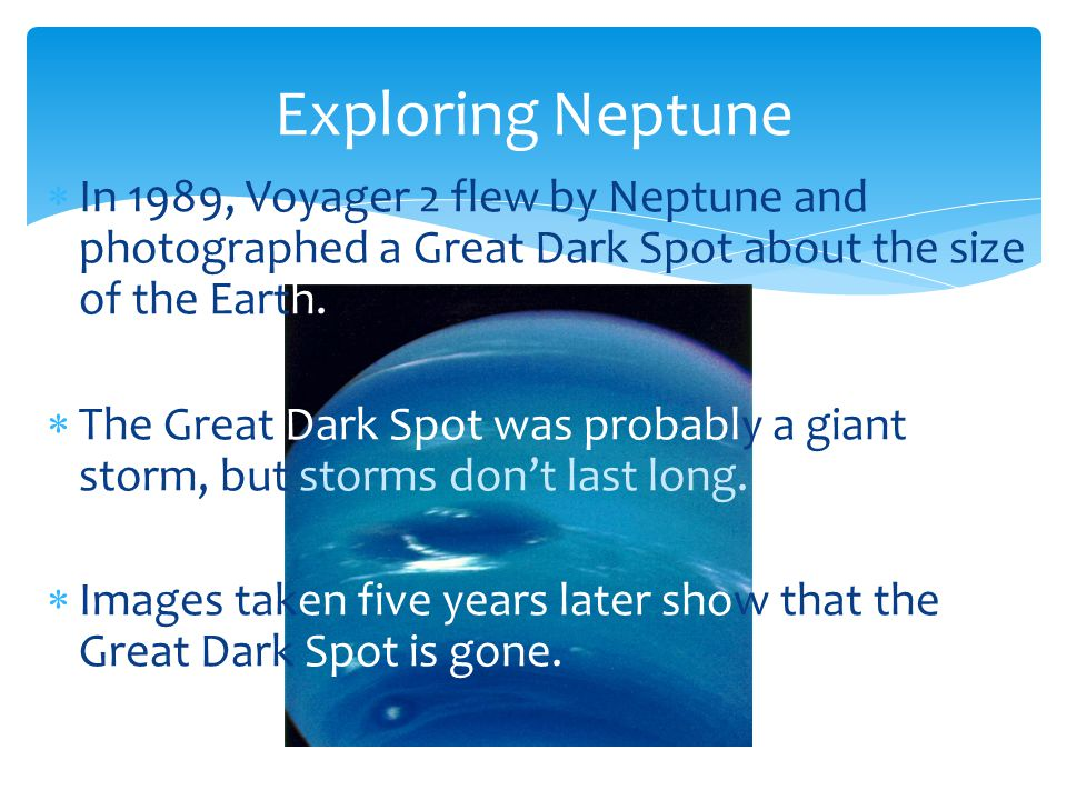 In 1989, Voyager 2 flew by Neptune and photographed a Great Dark Spot about the size of the Earth. The Great Dark Spot was probably a giant storm, but