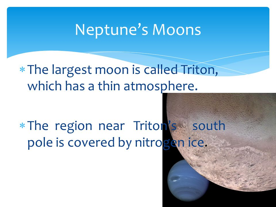Neptunes Moons The largest moon is called Triton, which has a thin atmosphere. The region near Tritons south pole is covered by nitrogen ice.