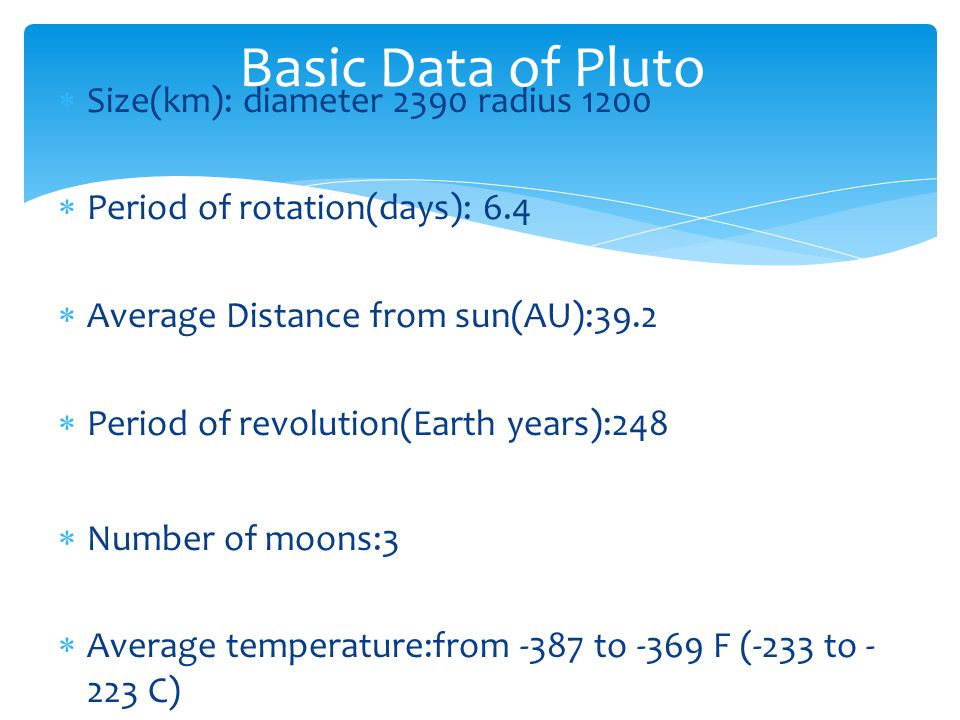 Size(km): diameter 2390 radius 1200 Period of rotation(days): 6.4 Average Distance from sun(AU):39.2 Period of revolution(Earth years):248 Number of m
