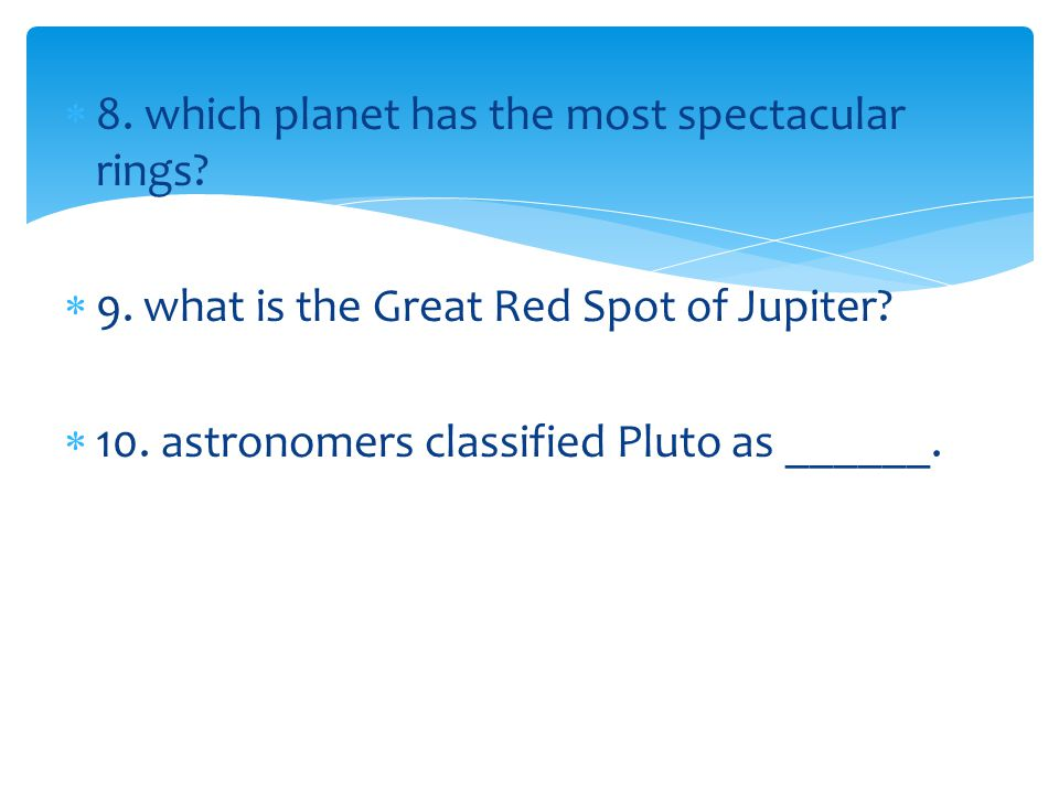 8. which planet has the most spectacular rings? 9. what is the Great Red Spot of Jupiter? 10. astronomers classified Pluto as ______.