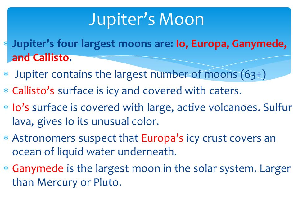 Jupiters four largest moons are: Io, Europa, Ganymede, and Callisto. Jupiter contains the largest number of moons (63+) Callistos surface is icy and c