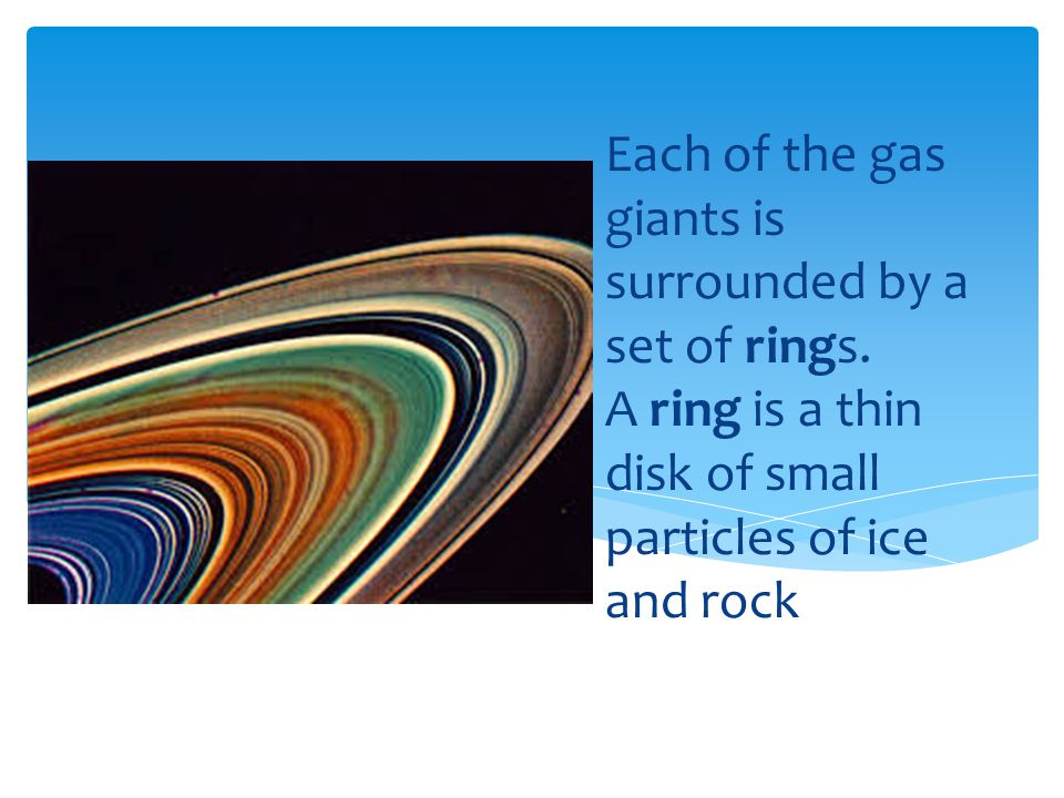 Each of the gas giants is surrounded by a set of rings. A ring is a thin disk of small particles of ice and rock