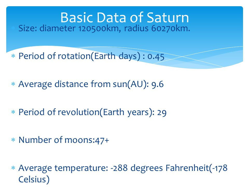 Size: diameter 120500km, radius 60270km. Period of rotation(Earth days) : 0.45 Average distance from sun(AU): 9.6 Period of revolution(Earth years): 2