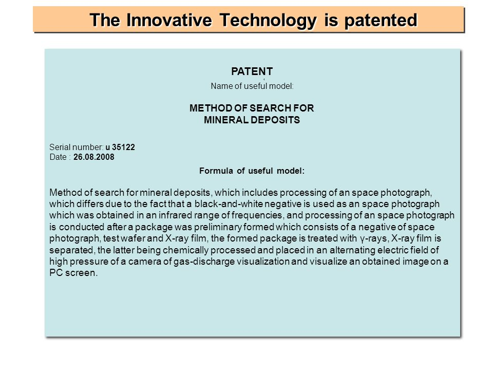 The InnovativeTechnologyis patented The Innovative Technology is patented PATENT 4 Name of useful model: METHOD OF SEARCH FOR MINERAL DEPOSITS Serial number: u 35122 Date : 26.08.2008 Formula of useful model: Method of search for mineral deposits, which includes processing of an space photograph, which differs due to the fact that a black-and-white negative is used as an space photograph which was obtained in an infrared range of frequencies, and processing of an space photograph is conducted after a package was preliminary formed which consists of a negative of space photograph, test wafer and X-ray film, the formed package is treated with γ-rays, X-ray film is separated, the latter being chemically processed and placed in an alternating electric field of high pressure of a camera of gas-discharge visualization and visualize an obtained image on a PC screen.