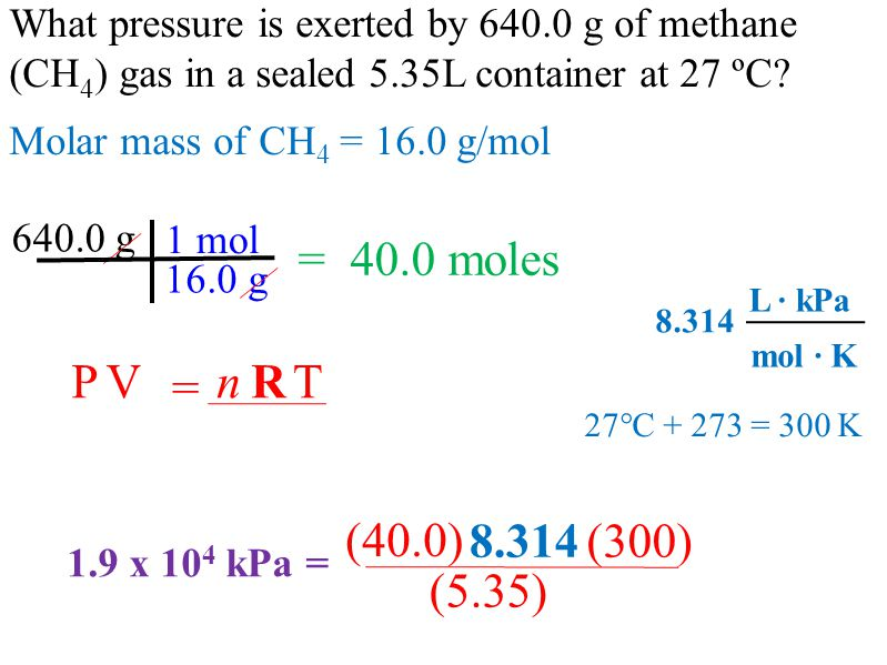 What pressure is exerted by 640.0 g of methane (CH 4 ) gas in a sealed 5.35L container at 27 ºC.
