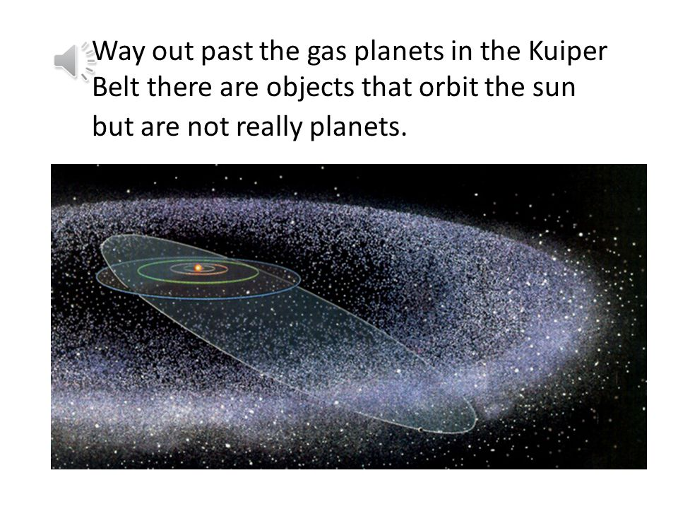J Way out past the gas planets in the Kuiper Belt there are objects that orbit the sun but are not really planets.