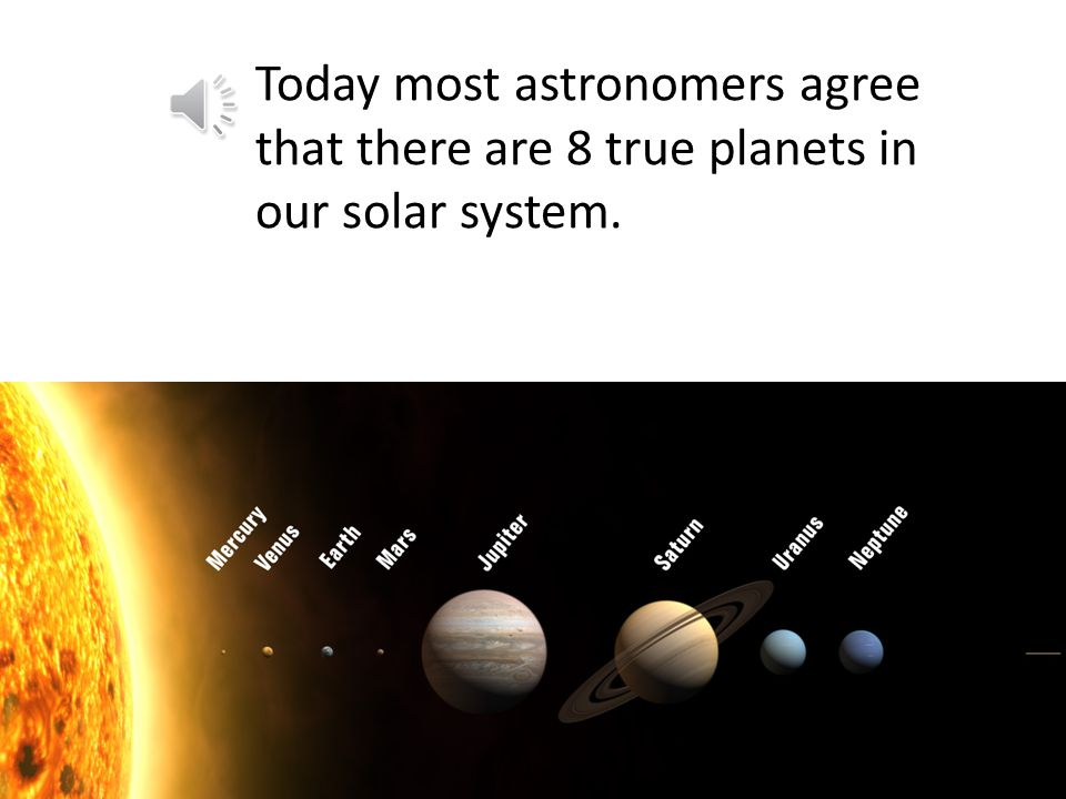 Today most astronomers agree that there are 8 true planets in our solar system.