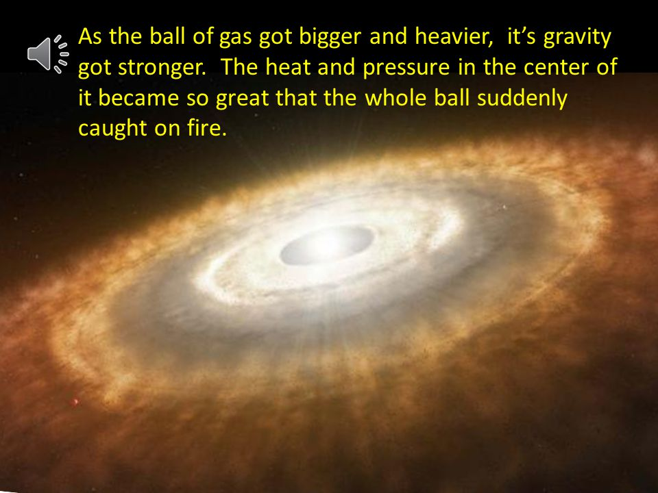 J j As the ball of gas got bigger and heavier, its gravity got stronger.