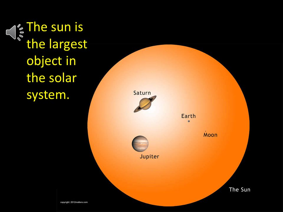 j The sun is the largest object in the solar system.