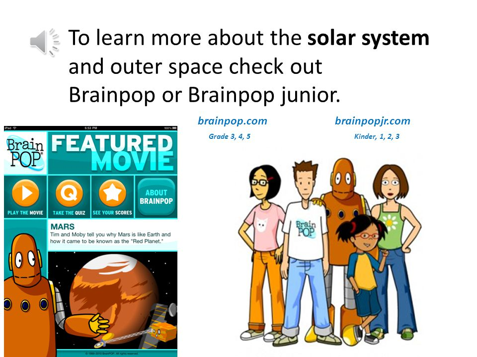brainpop.com brainpopjr.com Grade 3, 4, 5 Kinder, 1, 2, 3 To learn more about the solar system and outer space check out Brainpop or Brainpop junior.