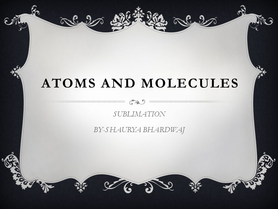 ATOMS AND MOLECULES SUBLIMATION BY-SHAURYA BHARDWAJ