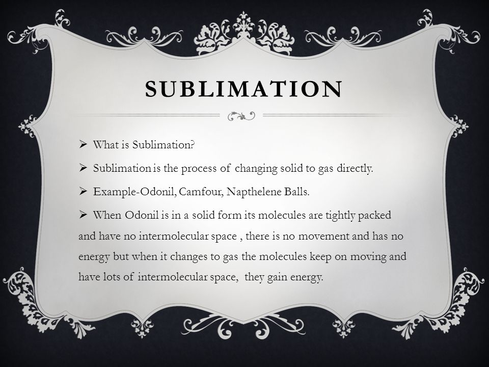 SUBLIMATION What is Sublimation.Sublimation is the process of changing solid to gas directly.