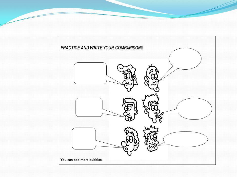 PRACTICE AND WRITE YOUR COMPARISONS You can add more bubbles.