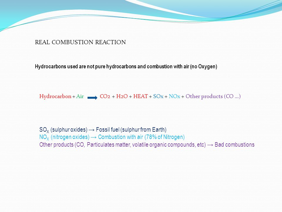 REAL COMBUSTION REACTION Hydrocarbons used are not pure hydrocarbons and combustion with air (no Oxygen) SO X (sulphur oxides) Fossil fuel (sulphur fr
